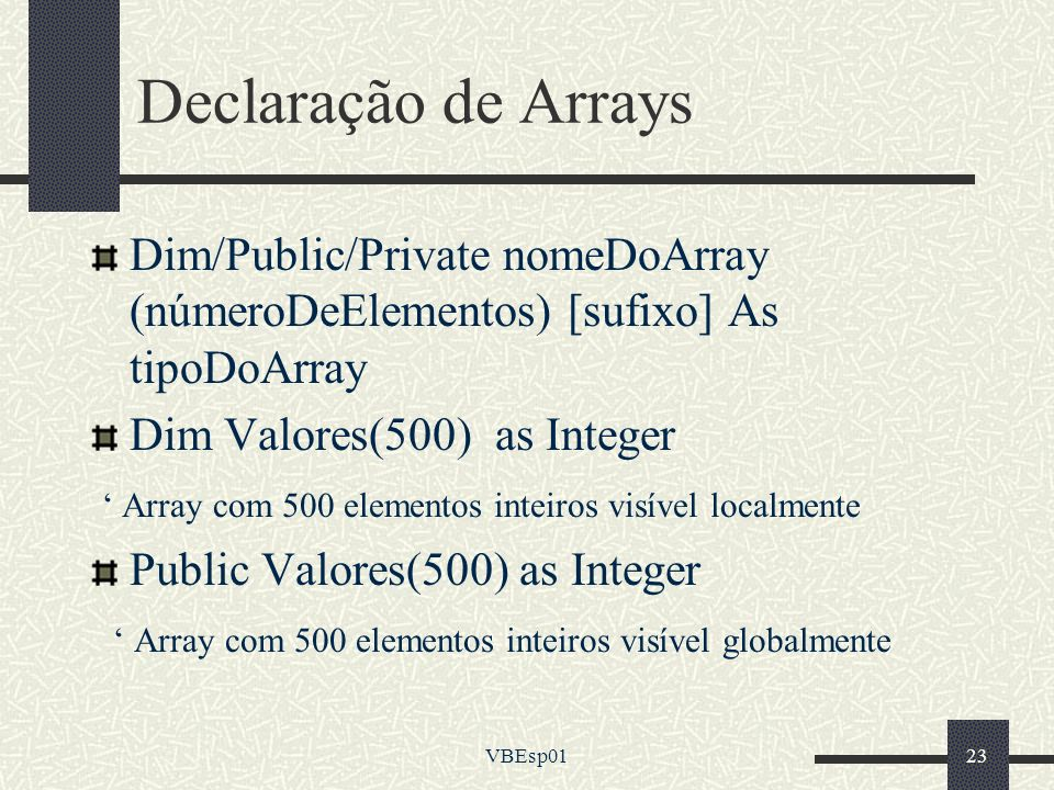 Declaração de Arrays Dim/Public/Private nomeDoArray (númeroDeElementos) [sufixo] As tipoDoArray. Dim Valores(500) as Integer.